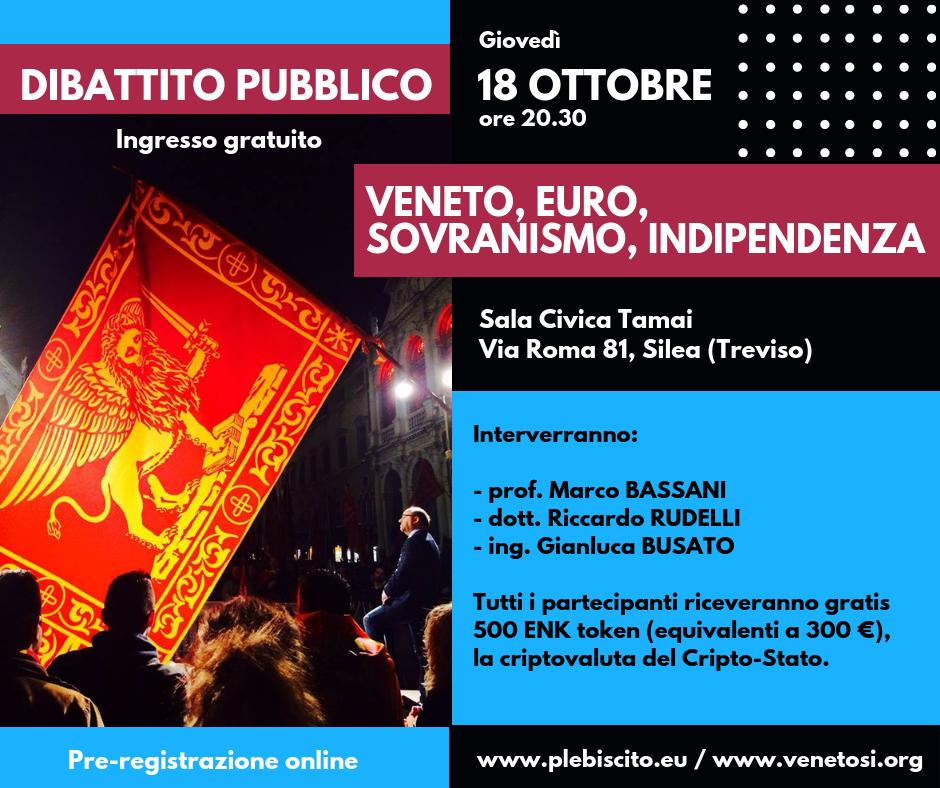 """Siamo lieti di annunciare che il prossimo giovedì 18 ottobre alle ore 20.30 presso il Centro Civico Tamai in via Roma 81 a Silea (TV) si terrà il dibattito pubblico """"VENETO, EURO, SOVRANISMO, INDIPENDENZA"""". Interverranno come relatori: prof. Marco BASSANI dott. Riccardo RUDELLI ing. Gianluca BUSATO Tutti i partecipanti riceveranno gratis come omaggio 500 ENK […]"""