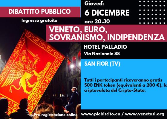 """Siamo lieti di annunciare che il prossimogiovedì 6 dicembre alle ore 20.30 presso L'Hotel Palladio in via Nazionale 88 a San Fior(TV)si terrà il dibattito pubblico """"VENETO, EURO, SOVRANISMO, INDIPENDENZA"""". I relatori saranno annunciati a breve. Tutti i partecipanti riceveranno gratis come omaggio 500 ENK token (equivalenti a 200 €), la criptovaluta del Cripto-Stato. I […]"""